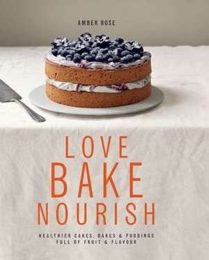 Love, Bake, Nourish:  Healthier Cakes, Bakes & Desserts Full of Fruit & Flavor de Amber Rose