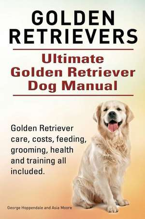 Golden Retrievers. Ultimate Golden Retriever Dog Manual. Golden Retriever Care, Costs, Feeding, Grooming, Health and Training All Included.