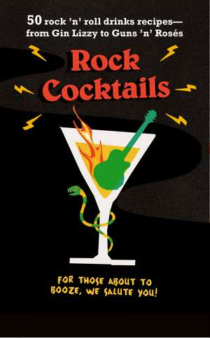 Rock Cocktails: 50 rock 'n' roll drinks recipes—from Gin Lizzy to Guns 'n' Rosés