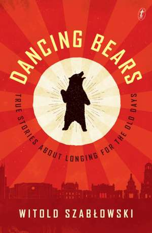 Dancing Bears: True Stories about Longing for the Old Days de Witold Szablowski