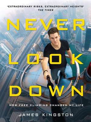 Never Look Down: How Free Climbing Changed My Life de James Kingston