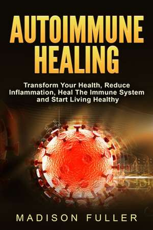 Autoimmune Healing, Transform Your Health, Reduce Inflammation, Heal The Immune System and Start Living Healthy de Madison Fuller