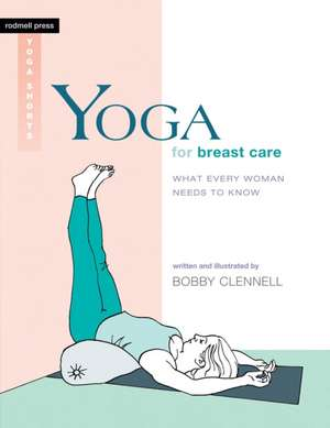 Yoga for Breast Care:  What Every Woman Needs to Know de Bobby Clennell