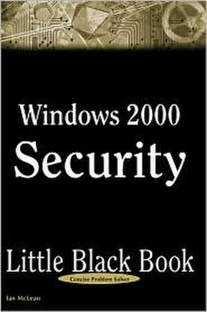 Windows 2000 Security Little Black Book:  The Hands-On Reference Guide for Establishing a Secure Windows 2000 Network de Ian McLean