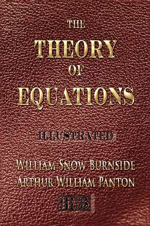 The Theory of Equations - Unabridged - Illustrated:  His Inventions, Researches and Writings de William Snow Burnside