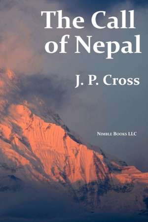 The Call of Nepal:  My Life in the Himalayan Homeland of Britain's Gurkha Soldiers de J.P. CROSS