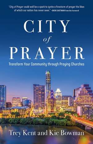 CIty of Prayer: Transform Your Community through Praying Churches de Trey Kent