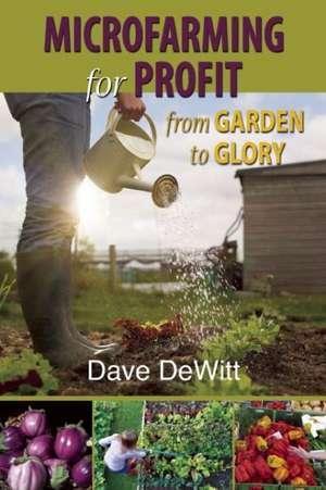 Microfarming for Profit: From Garden to Glory de Dave DeWitt