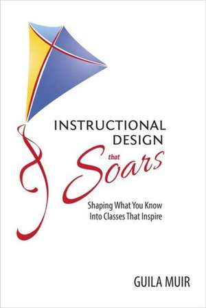 Instructional Design That Soars:  Shaping What You Know Into Classes That Inspire de Guila Muir