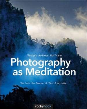 Photography as Meditation de Torsten Andreas Hoffmann