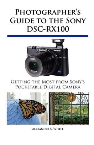 Photographer's Guide to the Sony Dsc-Rx100:  Un Viaje de Regreso Al Amor y La Inocencia de Alexander S. White