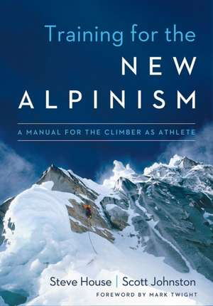 Training for the New Alpinism: A Manual for the Climber as Athlete de Steve House