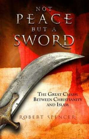 Not Peace But a Sword:  The Great Chasm Between Christianity and Islam de Robert Spencer