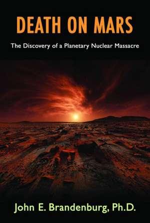 Death on Mars:  The Discovery of a Planetary Nuclear Massacre de John E. Brandenburg Phd