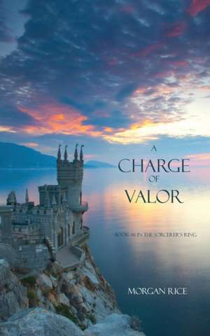 A Charge of Valor: Book #6 in the Sorcerer's Ring de Morgan Rice