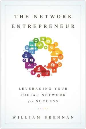 The Network Entrepreneur: Leveraging Your Social Network for Success de William Brennan