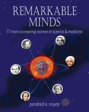 Remarkable Minds: 17 More Pioneering Women in Science & Medicine de Pendred Noyce