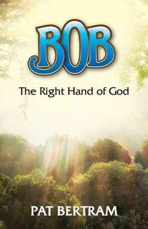 Bob: The Right Hand of God de Pat Bertram