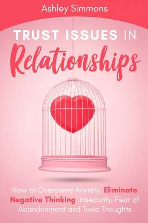 Trust Issues in Relationships: How to Overcome Anxiety, Eliminate Negative Thinking, Insecurity, Fear of Abandonment and Toxic Thoughts de Ashley Simmons
