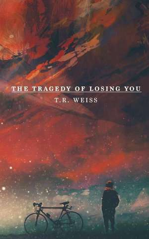 The Tragedy of Losing You de T. R. Weiss