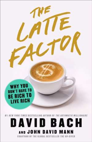 The Latte Factor: Why You Don't Have to Be Rich to Live Rich de David Bach
