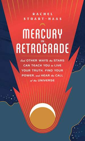 Mercury in Retrograde: And Other Ways the Stars Can Teach You to Live Your Truth, Find Your Power, and Hear the Call of the Universe de Rachel Stuart-Haas