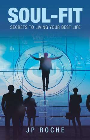 Soul-Fit: Secrets to Living Your Best Life de Jp Roche