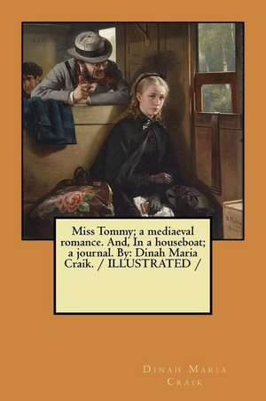 Miss Tommy; A Mediaeval Romance. And, in a Houseboat; A Journal. by de Dinah Maria Craik