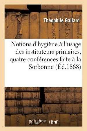 Notions D'Hygiene A L'Usage Des Instituteurs Primaires, Quatre Conferences Faite a la Sorbonne