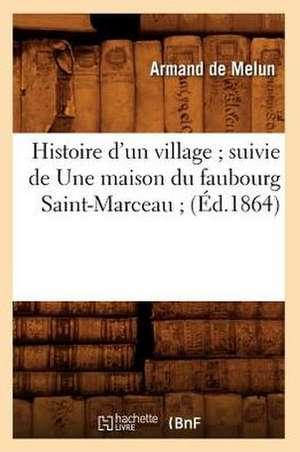 Histoire D'Un Village; Suivie de Une Maison Du Faubourg Saint-Marceau; (Ed.1864) de  De Melun a.