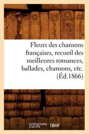 Fleurs Des Chansons Francaises, Recueil Des Meilleures Romances, Ballades, Chansons, Etc. (Ed.1866) de  Sans Auteur
