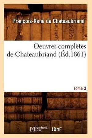 Oeuvres Completes de Chateaubriand. Tome 3 (Ed.1861) de Francois Rene De Chateaubriand