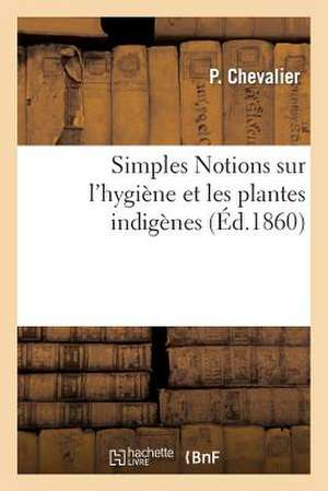 Simples Notions Sur L'Hygiene Et Les Plantes Indigenes, Classees D'Apres Leurs Proprietes