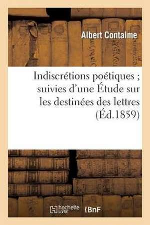 Indiscretions Poetiques; Suivies D'Une Etude Sur Les Destinees Des Lettres Dans La Seconde Moitie