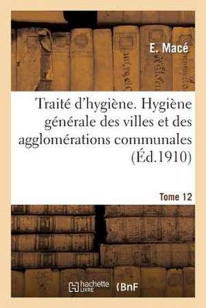 Traite D'Hygiene. Tome 12, Hygiene Generale Des Villes Et Des Agglomerations Communales