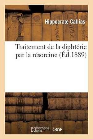 Traitement de La Diphterie Par La Resorcine, Par Le Dr Hippocrate Callias