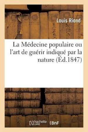 La Medecine Populaire, Ou L'Art de Guerir Indique Par La Nature. 3e Edition