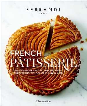 French Patisserie: Master Recipes and Techniques from the Ferrandi School of Culinary Arts de Ecole Ferrandi
