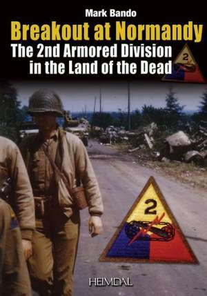 Breakout At Normandy:  La 2nd Armored Division Dans la Lande Des Morts de Mark Bando