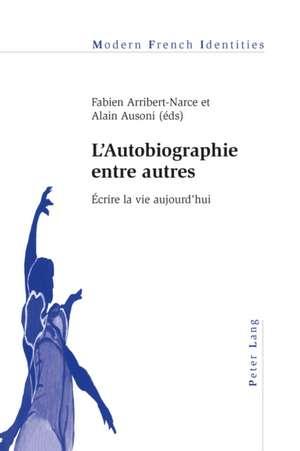 L'Autobiographie Entre Autres:  Ecrire La Vie Aujourd'hui de Fabien Arribert-Narce