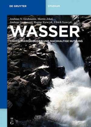 Wasser: Chemie, Mikrobiologie und nachhaltige Nutzung de Andreas Nikolaos Grohmann