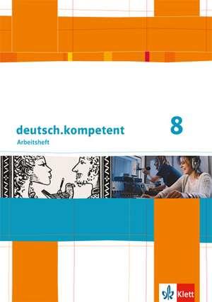 deutsch.kompetent. Arbeitsheft mit Loesungen 8. Klasse. Allgemeine Ausgabe