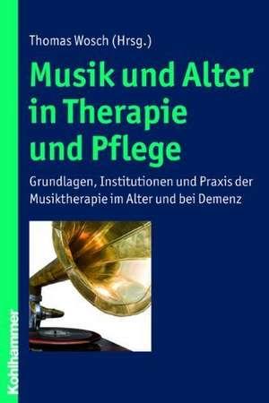 Musik Und Alter in Therapie Und Pflege:  Grundlagen, Institutionen Und Praxis Der Musiktherapie Im Alter Und Bei Demenz de Thomas Wosch