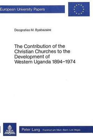 The Contribution of the Christian Churches to the Development of Western Uganda 1894-1974: Theology de  Deogratias M. Byabazaire