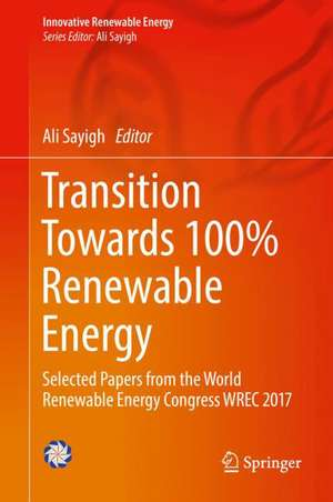 Transition Towards 100% Renewable Energy: Selected Papers from the World Renewable Energy Congress WREC 2017 de Ali Sayigh