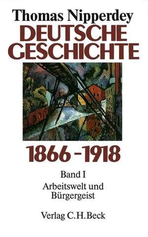 Deutsche Geschichte 1866 - 1918 Bd. I. Arbeitswelt und Buergergeist