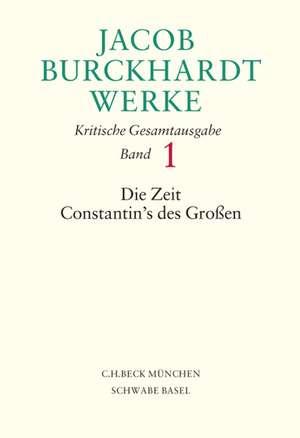 Jacob Burckhardt Werke Bd. 1: Die Zeit Constantin's des Grossen