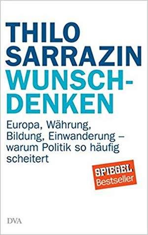 Wunschdenken: Europa, Waehrung, Bildung, Einwanderung - warum Politik so haeufig scheitert