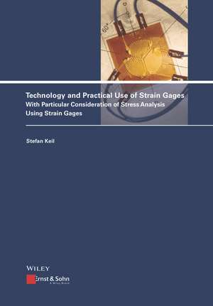 Technology and Practical Use of Strain Gages: With Particular Consideration of Stress Analysis Using Strain Gages de Stefan Keil
