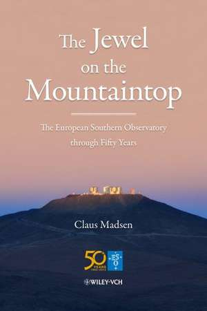 The Jewel on the Mountaintop: The European Southern Observatory through Fifty Years de Claus Madsen